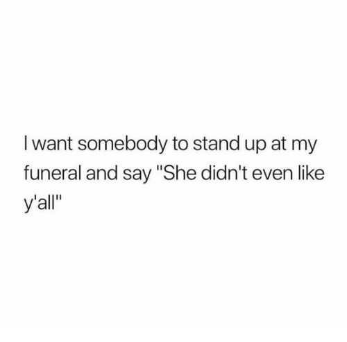 """Relationships, She, and Funeral: I want somebody to stand up at my  funeral and say """"She didn't even like  y'all"""""""