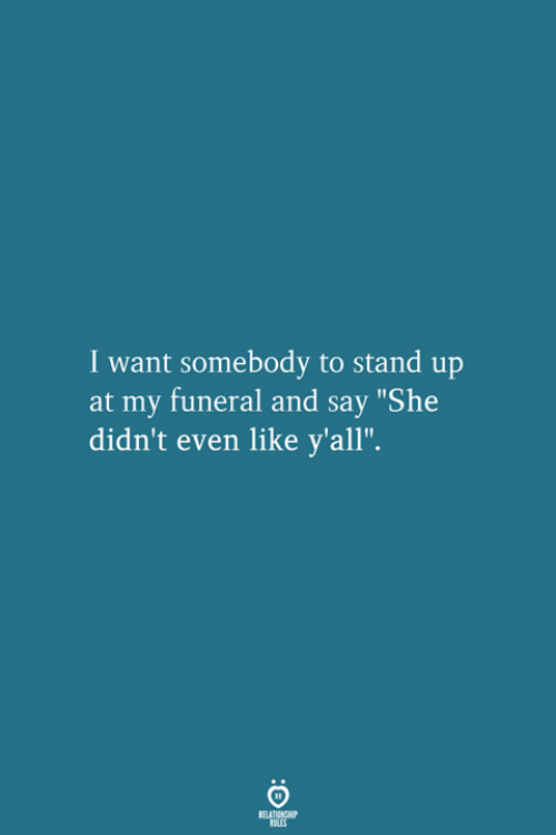 "She, Funeral, and Stand Up: I want somebody to stand up  at my funeral and say ""She  didn't even like y'all""."