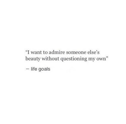 "Questioning: ""I want to admire someone else's  beauty without questioning my own""  life goals"