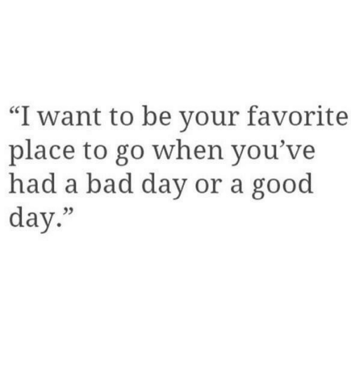 """Bad, Bad Day, and Good: """"I want to be your favorite  place to go when you've  had a bad day or a good  day.""""  05"""