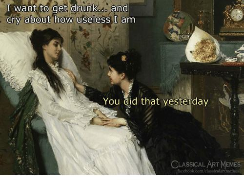 Drunk, Facebook, and facebook.com: I want to get drunk.o and  cry about how useless I am  You did that yesterday  ASSICAL ART MEM  facebook.com/classicalartmemes