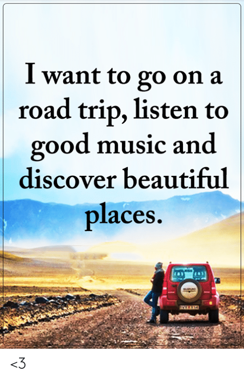 Beautiful, Memes, and Music: I want to go on a  road trip, listen to  good music and  discover beautiful  places. <3