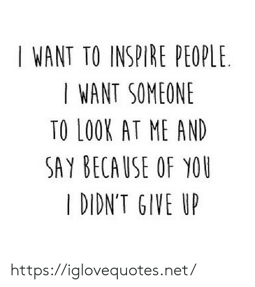 Because of You, Net, and You: I WANT TO INSPIRE PEOPLE  I WANT SOMEONE  TO LOOK AT ME AND  SAY BECAUSE OF YOU  I DIDN'T GIVE UP https://iglovequotes.net/