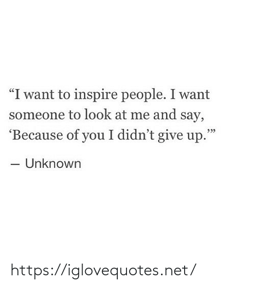 "Want Someone: ""I want to inspire people. I want  someone to look at me and say,  'Because of you I didn't give up.""  - Unknown https://iglovequotes.net/"