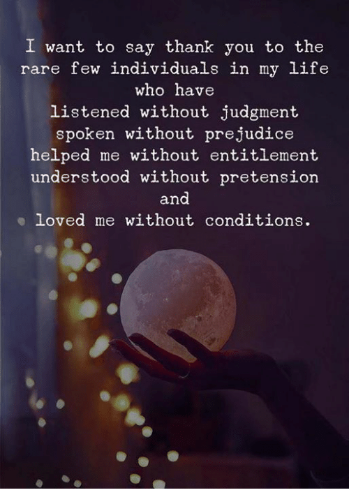 Life, Thank You, and Who: I want to say thank you to the  rare few individuals in my life  who have  listened without judgment  spoken without prejudice  helped me without entitlement  understood without pretension  and  loved me without conditions.