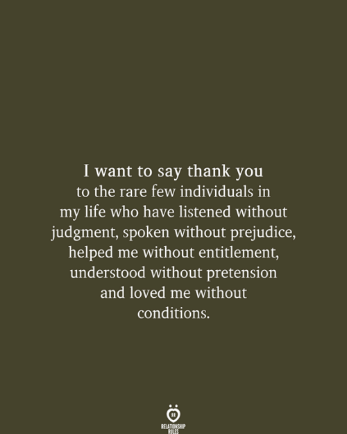 Say Thank: I want to say thank you  to the rare few individuals in  my life who have listened without  judgment, spoken without prejudice,  helped me without entitlement,  understood without pretension  and loved me without  conditions.  RELATIONSHIP  RULES