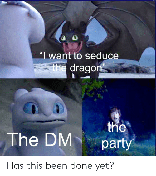 "seduce: ""I want to seduce  V  the dragon  the  party  The DM Has this been done yet?"