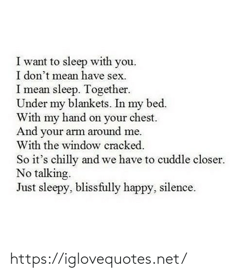 Silence: I want to sleep with you.  I don't mean have sex.  I mean sleep. Together.  Under my blankets. In my bed.  With my hand on your chest.  And your arm around me.  With the window cracked.  So it's chilly and we have to cuddle closer.  No talking.  Just sleepy, blissfully happy, silence. https://iglovequotes.net/