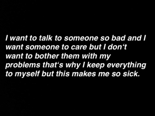 Want Someone: I want to talk to someone so bad and I  want someone to care but I don't  want to bother them with my  problems that's why I keep everything  to myself but this makes me so sick.