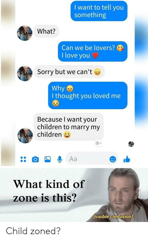 to-tell-you: I want to tell you  something  What?  Can we be lovers?  I love you  Sorry but we can't  Why  I thought you loved me  Because I want your  children to marry my  children  Aa  What kind of  zone is this?  visible confusion] Child zoned?