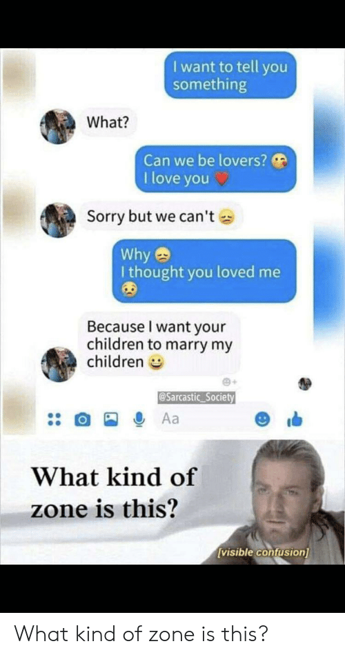 Children, Love, and Reddit: I want to tell you  something  What?  Can we be lovers?  I love you  Sorry but we can't  Why  I thought you loved me  Because I want your  children to marry my  children  @Sarcastic Society  Aa  What kind of  zone is this?  [visible confusion] What kind of zone is this?