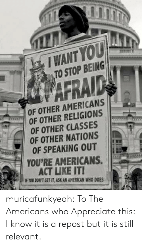 Tumblr, American, and Appreciate: I WANT YOU  TO STOP BEING  WAFRAID  OF OTHER AMERICANS  GROF OTHER RELIGIONS  OF OTHER CLASSES  OF OTHER NATIONS  OF SPEAKING OUT  YOU'RE AMERICANS.  ACT LIKE IT!  IF YOU DON'T GET IT, ASK AN AMERICAN WHO DOES muricafunkyeah:  To The Americans who Appreciate this: I know it is a repost but it is still relevant.