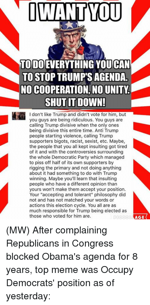 """Opinionating: I WANT YOU  TODO  YOUCAN  TO STOP TRUMP SAGENDA  NO COOPERATION, NOUNITY  SHUT IT DOWN!  I don't like Trump and didn't vote for him, but  you guys are being ridiculous. You guys are  calling Trump divisive when the only ones  being divisive this entire time. Anti Trump  people starting violence, calling Trump  supporters bigots, racist, sexist, etc. Maybe,  the people that you all kept insulting got tired  of it and with the controversies surrounding  the whole Democratic Party which managed  to piss off half of its own supporters by  rigging the primary and not doing anything  about it had something to do with Trump  winning. Maybe you'll learn that insulting  people who have a different opinion than  yours won't make them accept your position.  Your """"accepting and tolerant"""" philosophy did  not and has not matched your words or  actions this election cycle. You all are as  much responsible for Trump being elected as  those who voted for him are.  AGE (MW) After complaining Republicans in Congress blocked Obama's agenda for 8 years, top meme was Occupy Democrats' position as of yesterday:"""