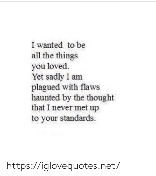 haunted: I wanted to be  all the things  you loved.  Yet sadly I am  plagued with flaws  haunted by the thought  that I never met up  to your standards. https://iglovequotes.net/