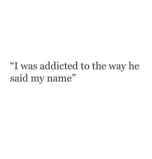 "Addicted, Name, and  Way: ""I was addicted to the way he  said my name""  29"