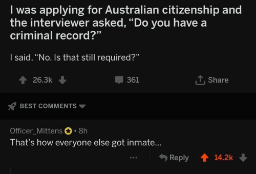 "Best, Record, and Australian: I was applying for Australian citizenship and  the interviewer asked, ""Do you have a  criminal record?""  I said, ""No. Is that still required?""  T Share  361  26.3k  BEST COMMENTS  Officer_Mittens 8h  That's how everyone else got inmate...  Reply  14.2k"