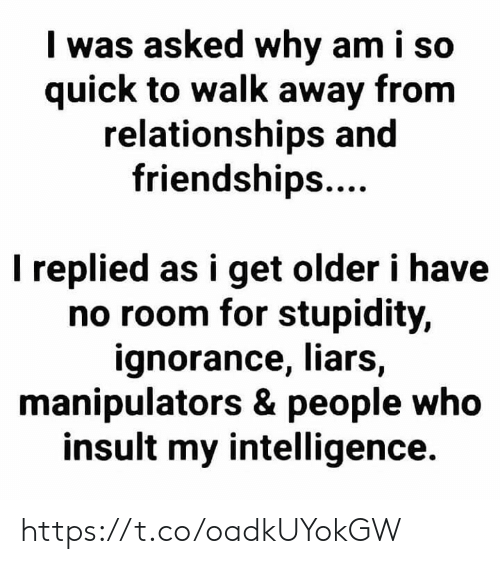 Ignorance: I was asked why am i so  quick to walk away from  relationships and  friendships....  I replied as i get older i have  no room for stupidity,  ignorance, liars,  manipulators & people who  insult my intelligence. https://t.co/oadkUYokGW