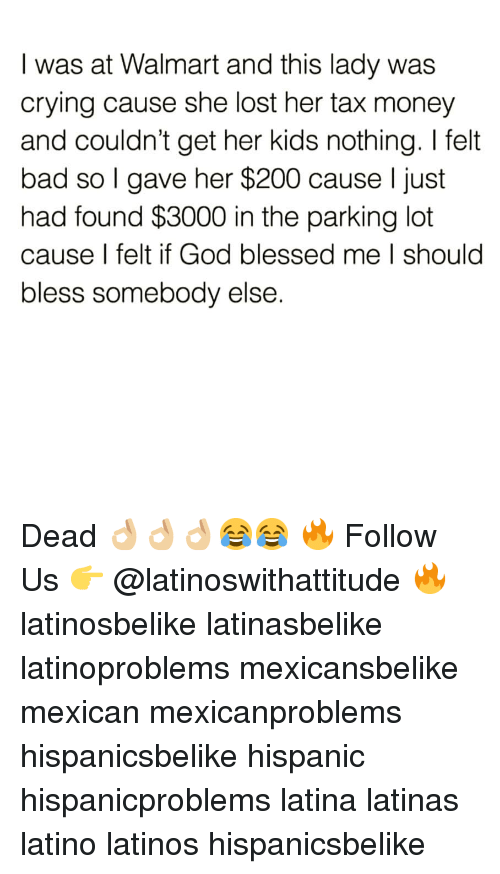Bad, Bailey Jay, and Blessed: I was at Walmart and this lady was  crying cause she lost her tax money  and couldn't get her kids nothing. I felt  bad so l gave her $200 cause l just  had found $3000 in the parking lot  cause I felt if God blessed me I should  bless somebody else. Dead 👌🏼👌🏼👌🏼😂😂 🔥 Follow Us 👉 @latinoswithattitude 🔥 latinosbelike latinasbelike latinoproblems mexicansbelike mexican mexicanproblems hispanicsbelike hispanic hispanicproblems latina latinas latino latinos hispanicsbelike