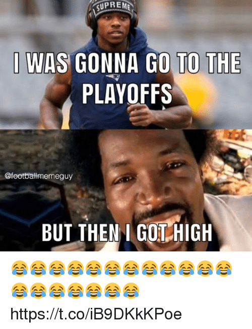 Got, High, and Playoffs: I WAS GONNA GO TO THE  PLAYOFFS  @footballmemeguy  BUT THEN I GOT HIGH 😂😂😂😂😂😂😂😂😂😂😂😂😂😂😂😂😂😂😂 https://t.co/iB9DKkKPoe