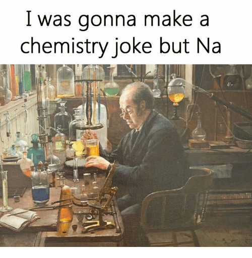 Chemistry Joke: I was gonna make a  chemistry joke but Na