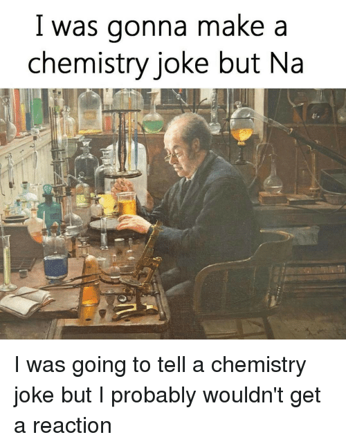 chemistry jokes: I was gonna make a  chemistry joke but Na I was going to tell a chemistry joke but I probably wouldn't get a reaction