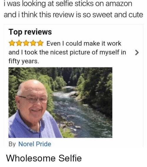 Selfie Sticks: i was looking at selfie sticks on amazon  and i think this review is so sweet and cute  Top reviews  AKAEven I could make it worlk  and I took the nicest picture of myself in >  fifty years.  By Norel Pride <p>Wholesome Selfie</p>