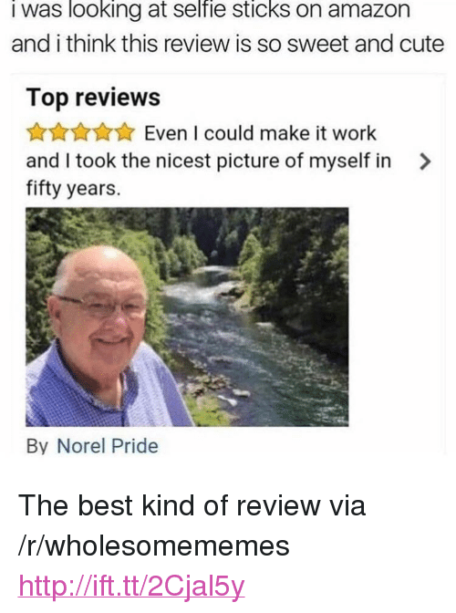 """Selfie Sticks: I was looking at selfie sticks on amazon  and i think this review is so sweet and cute  Top reviews  ★☆★☆★ Even I could make it work  and I took the nicest picture of myself in  fifty years.  >  By Norel Pride <p>The best kind of review via /r/wholesomememes <a href=""""http://ift.tt/2Cjal5y"""">http://ift.tt/2Cjal5y</a></p>"""