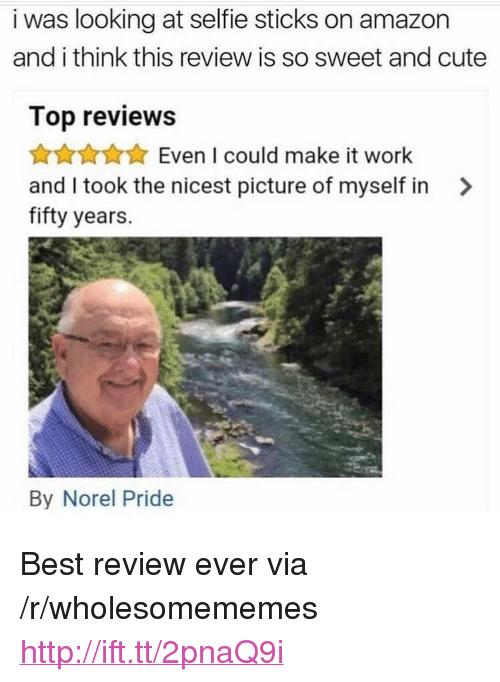 """Selfie Sticks: i was looking at selfie sticks on amazon  and i think this review is so sweet and cute  Top reviews  Even I could make it work  and I took the nicest picture of myself in >  fifty years.  By Norel Pride <p>Best review ever via /r/wholesomememes <a href=""""http://ift.tt/2pnaQ9i"""">http://ift.tt/2pnaQ9i</a></p>"""