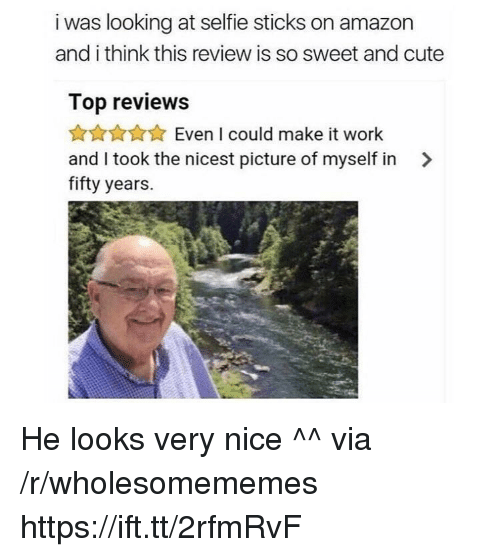 Selfie Sticks: i was looking at selfie sticks on amazon  and i think this review is so sweet and cute  Top reviews  AnAXEven I could make it work  and I took the nicest picture of myself in >  fifty years. He looks very nice ^^ via /r/wholesomememes https://ift.tt/2rfmRvF