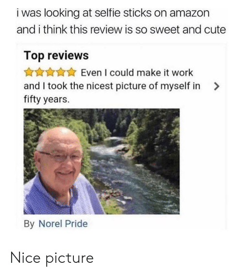 Selfie Sticks: i was looking at selfie sticks on amazon  and i think this review is so sweet and cute  Top reviews  Even I could make it work  and I took the nicest picture of myself in>  fifty years.  By Norel Pride Nice picture
