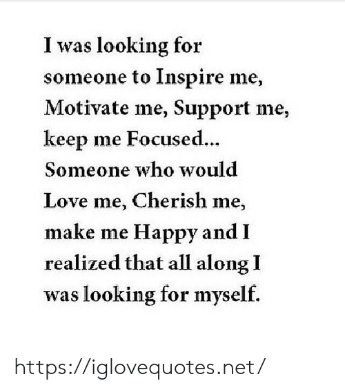 love me: I was looking for  someone to Inspire me,  Motivate me, Support me,  keep me Focused...  Someone who would  Love me, Cherish me,  make me Happy and I  realized that all along I  was looking for myself. https://iglovequotes.net/