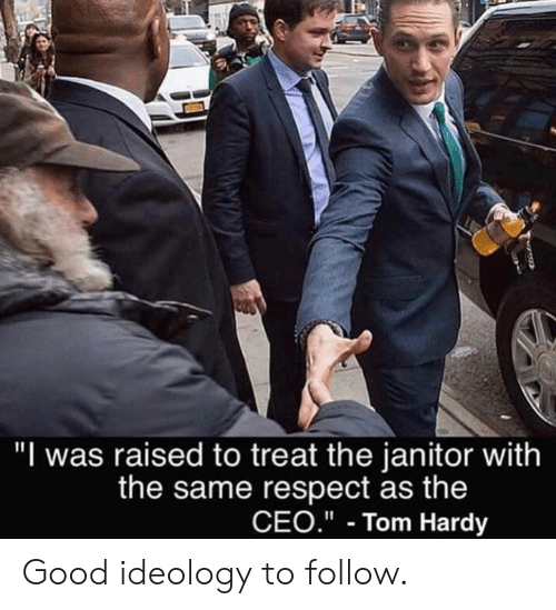 """Ideology: """"I was raised to treat the janitor with  the same respect as the  CEO.""""- Tom Hardy Good ideology to follow."""