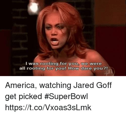 America, Sports, and Jared: I was rooting for you, we were  all rooting for you! How dare you?! America, watching Jared Goff get picked #SuperBowl https://t.co/Vxoas3sLmk