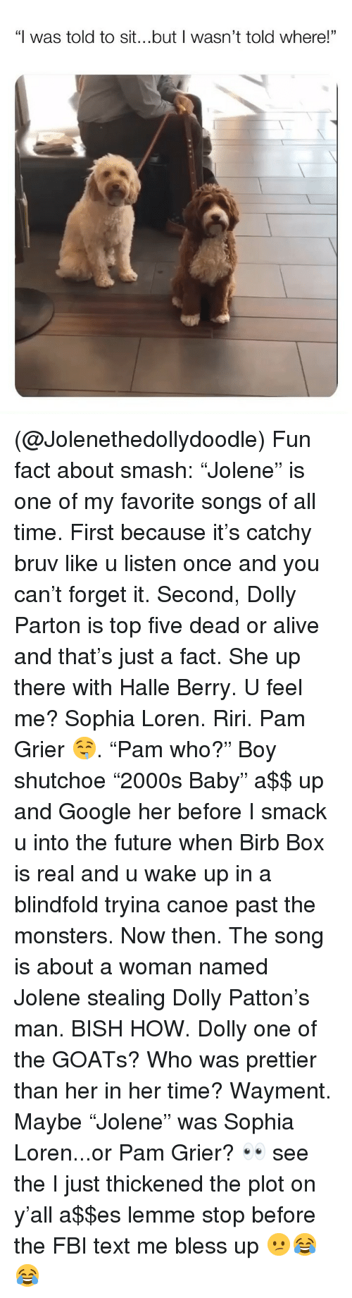 """Alive, Bless Up, and Dead or Alive: """"I was told to sit...but I wasn't told where!""""  01 (@Jolenethedollydoodle) Fun fact about smash: """"Jolene"""" is one of my favorite songs of all time. First because it's catchy bruv like u listen once and you can't forget it. Second, Dolly Parton is top five dead or alive and that's just a fact. She up there with Halle Berry. U feel me? Sophia Loren. Riri. Pam Grier 🤤. """"Pam who?"""" Boy shutchoe """"2000s Baby"""" a$$ up and Google her before I smack u into the future when Birb Box is real and u wake up in a blindfold tryina canoe past the monsters. Now then. The song is about a woman named Jolene stealing Dolly Patton's man. BISH HOW. Dolly one of the GOATs? Who was prettier than her in her time? Wayment. Maybe """"Jolene"""" was Sophia Loren...or Pam Grier? 👀 see the I just thickened the plot on y'all a$$es lemme stop before the FBI text me bless up 😕😂😂"""