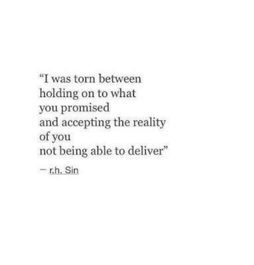 "Reality, Torn, and Sin: ""I was torn between  holding on to what  you promised  and accepting the reality  of you  not being able to deliver""  - r.h. Sin"