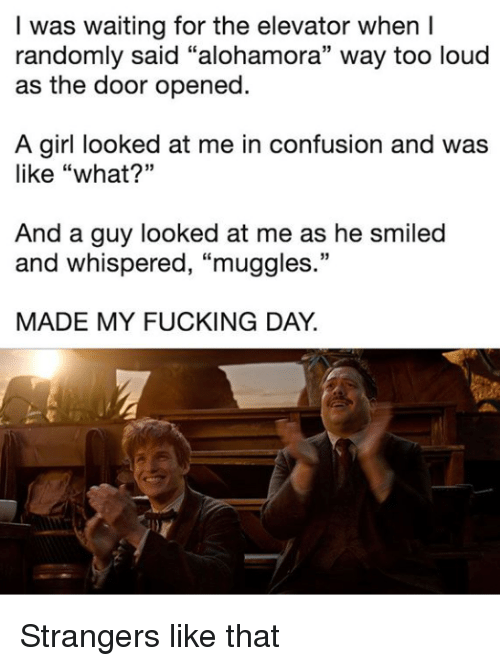 """Fucking, Girl, and Waiting...: I was waiting for the elevator when I  randomly said """"alohamora"""" way too loud  as the door opened.  A girl looked at me in confusion and was  like """"what?""""  And a guy looked at me as he smiled  and whispered, """"muggles.""""  MADE MY FUCKING DAY. Strangers like that"""