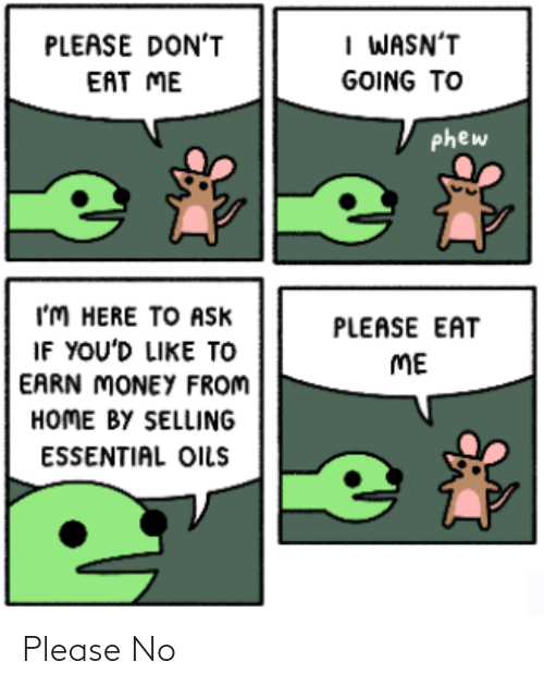 im here: I WASN'T  PLEASE DON'T  EAT ME  GOING TO  phew  I'M HERE TO Ask  IF YOU'D LIKE TO  EARN MONEY FROM  HOME BY SELLING  PLEASE EAT  ME  ESSENTIAL OILS Please No