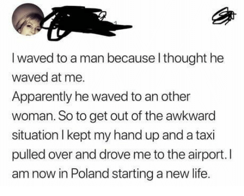 airport: I waved to a man because l thought he  waved at me.  Apparently he waved to an other  woman. So to get out of the awkward  situation I kept my hand up and a taxi  pulled over and drove me to the airport.I  am now in Poland starting a new life
