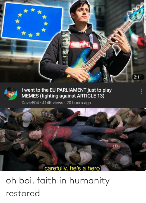 Humanity Restored: I went to the EU PARLIAMENT just to play  MEMES (fighting against ARTICLE 13)  Davie504 414K views 20 hours ago  Carefully, he's a hero oh boi. faith in humanity restored