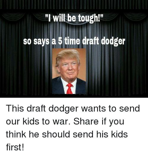 """Dodger: """"I will be tough!  so says a 5 time draft dodger This draft dodger wants to send our kids to war. Share if you think he should send his kids first!"""