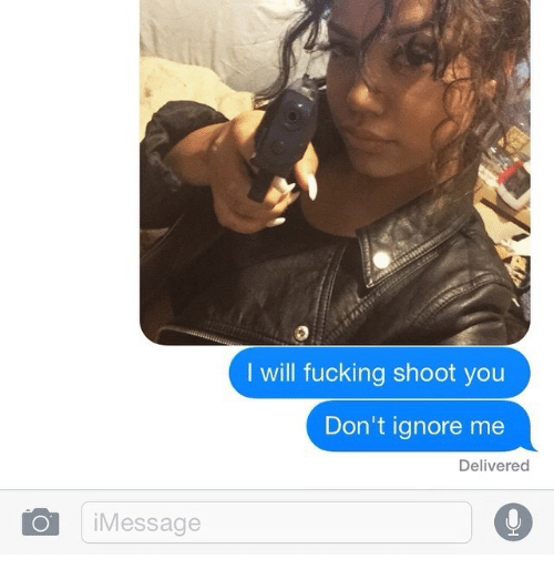ignore me: I will fucking shoot you  Don't ignore me  Delivered  OiMessage