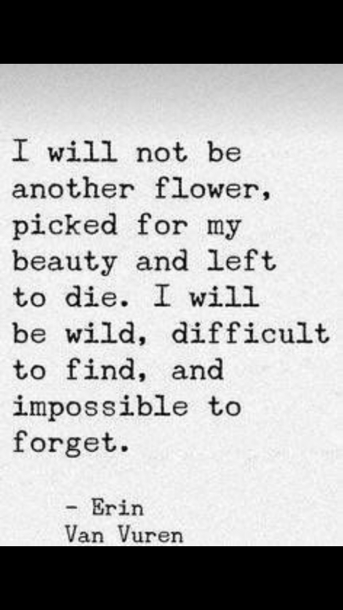 Flower, Wild, and Another: I will not be  another flower,  picked for my  beauty and left  to die. I will  be wild, difficult  to find, and  impossible to  forget.  - Erin  Van Vuren