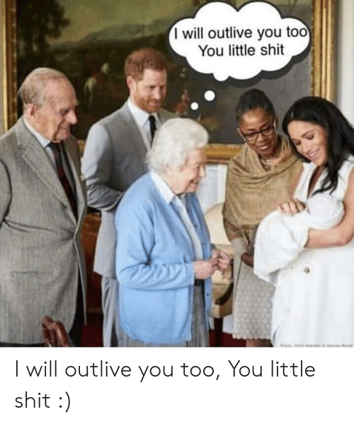 Shit, Will, and You: I will outlive you too  You little shit I will outlive you too, You little shit :)
