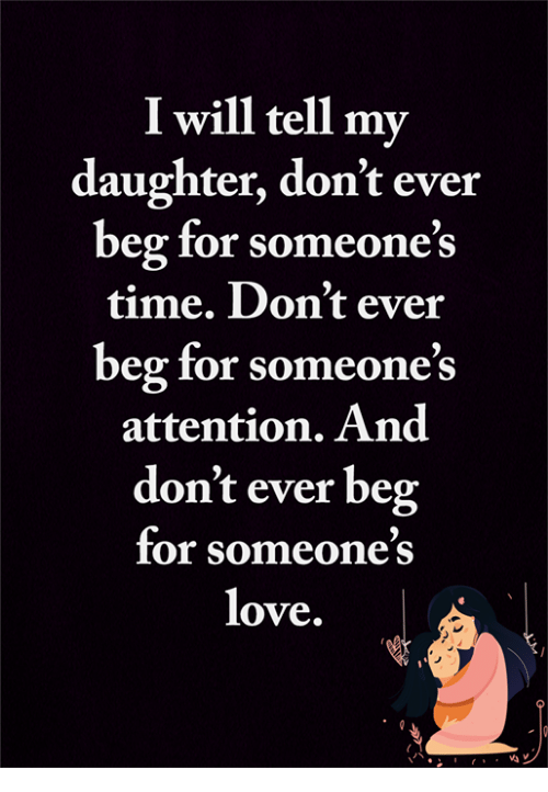 Love, Memes, and Time: I will tell my  daughter, don't ever  beg for someone's  time. Don't ever  beg for someone's  attention. And  don't ever beg  for someone's  love