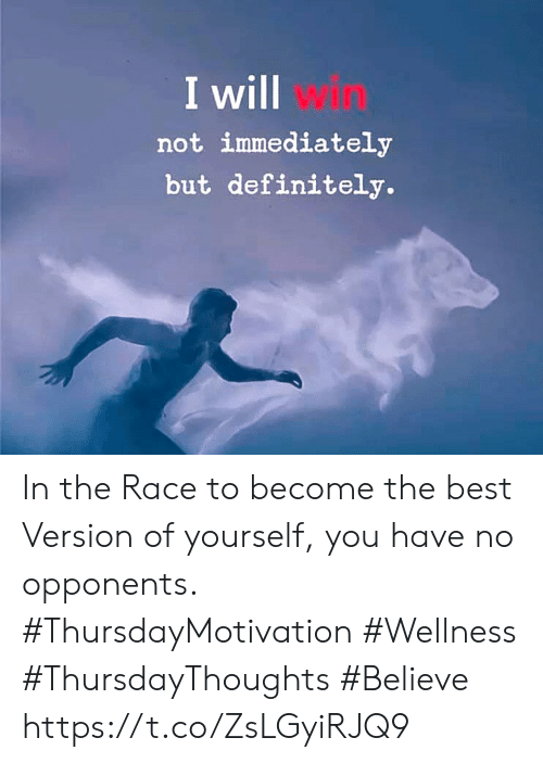 Definitely, Best, and Race: I will win  not immediately  but definitely. In the Race to become the best  Version of yourself, you  have no opponents.  #ThursdayMotivation #Wellness  #ThursdayThoughts #Believe https://t.co/ZsLGyiRJQ9