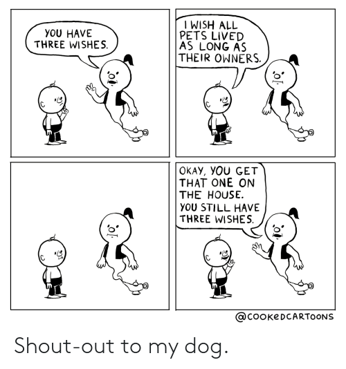 three: I WISH ALL  PETS LIVED  AS LONG AS  THEIR OWNERS.  YOU HAVE  THREE WISHES.  OKAY, YOU GET  THAT ONE ON  THE HOUSE.  YOU STILL HAVE  THREE WISHES.  @COOKEDCARTOONS Shout-out to my dog.