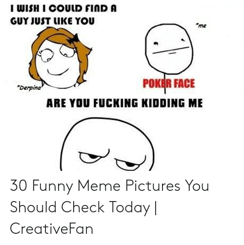 "Fucking, Funny, and Meme: I WISH I COULD FINDA  GUY JUST LIKE YOU  me  POKEİR FACE  ""Derpina  ARE YOU FUCKING KIDDING ME 30 Funny Meme Pictures You Should Check Today 