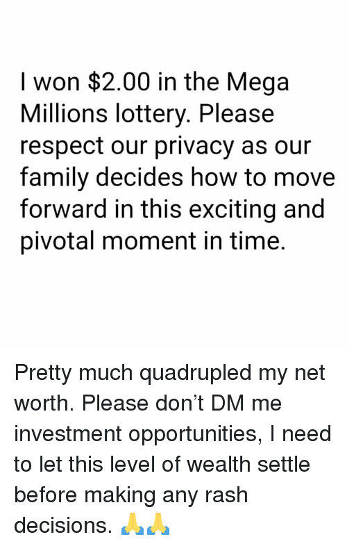 Net Worth: I won $2.00 in the Mega  Millions lottery. Please  respect our privacy as our  family decides how to move  forward in this exciting and  pivotal moment in time. Pretty much quadrupled my net worth. Please don't DM me investment opportunities, I need to let this level of wealth settle before making any rash decisions. 🙏🙏