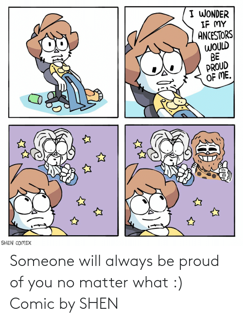 Proud Of Me: I WONDER  IF MY  ANCESTORS  WOULD  BE  PROUD  OF ME.  SHEN COMIX Someone will always be proud of you no matter what :) Comic by SHEN