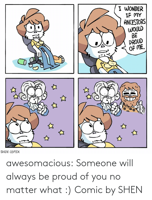 Proud Of Me: I WONDER  IF MY  ANCESTORS  WOULD  BE  PROUD  OF ME.  SHEN COMIX awesomacious:  Someone will always be proud of you no matter what :) Comic by SHEN
